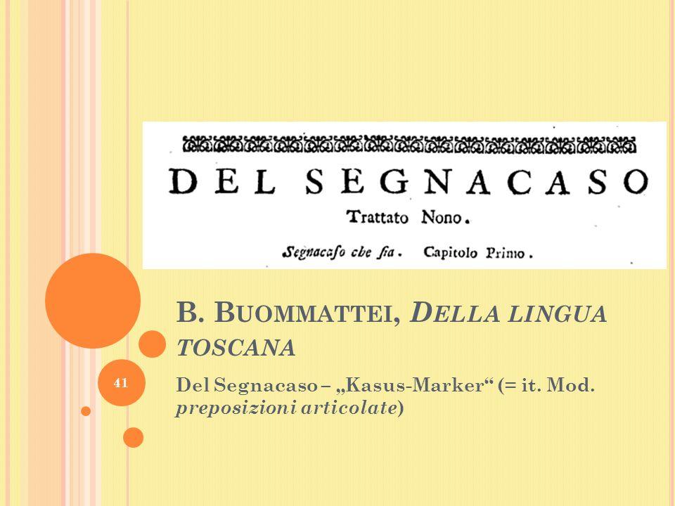 B. B UOMMATTEI, D ELLA LINGUA TOSCANA Del Segnacaso – Kasus-Marker (= it.