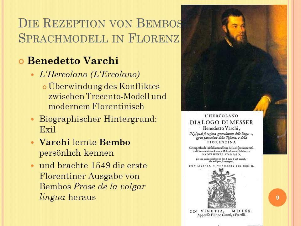 D IE R EZEPTION VON B EMBOS S PRACHMODELL IN F LORENZ 9 Benedetto Varchi LHercolano (LErcolano) Überwindung des Konfliktes zwischen Trecento-Modell und modernem Florentinisch Biographischer Hintergrund: Exil Varchi lernte Bembo persönlich kennen und brachte 1549 die erste Florentiner Ausgabe von Bembos Prose de la volgar lingua heraus