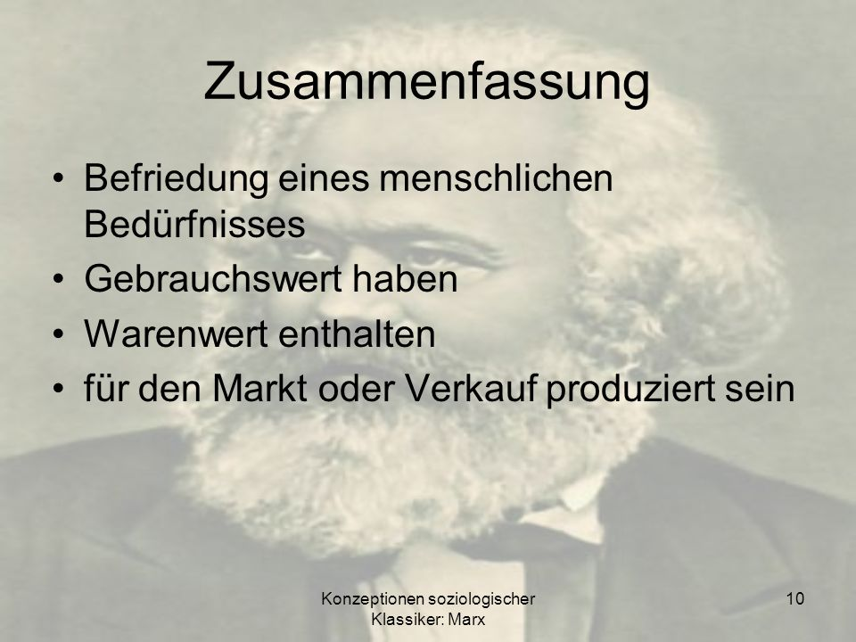 Konzeptionen soziologischer Klassiker: Marx 10 Zusammenfassung Befriedung eines menschlichen Bedürfnisses Gebrauchswert haben Warenwert enthalten für