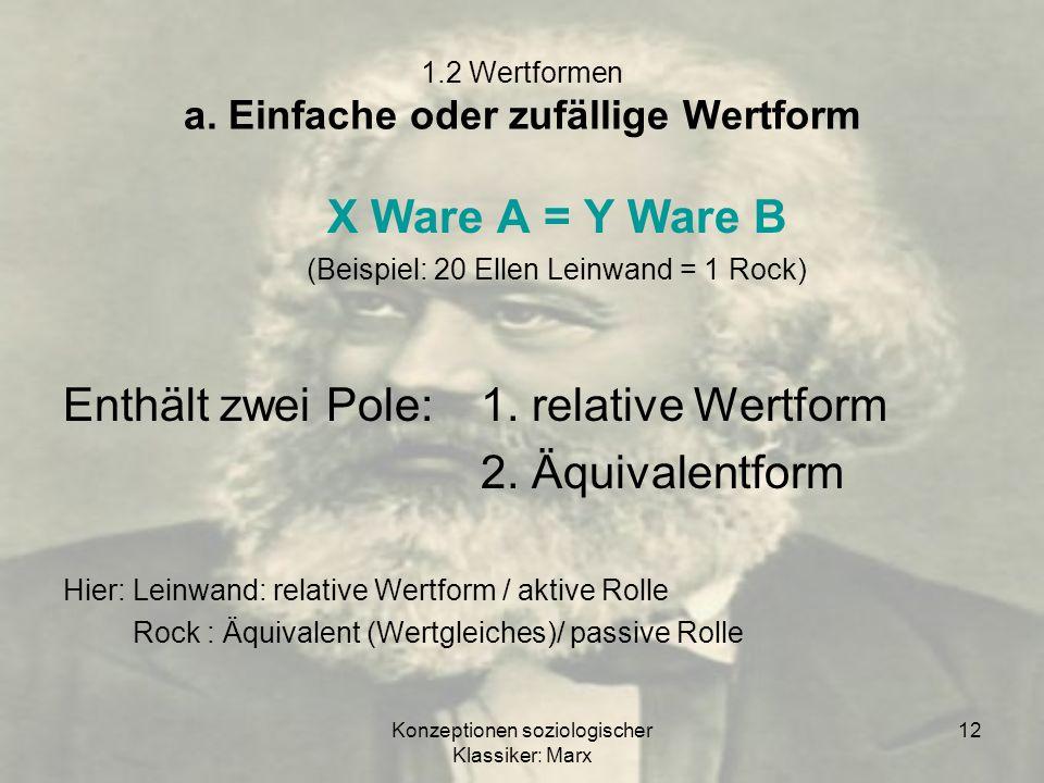 Konzeptionen soziologischer Klassiker: Marx 12 1.2 Wertformen a. Einfache oder zufällige Wertform X Ware A = Y Ware B (Beispiel: 20 Ellen Leinwand = 1