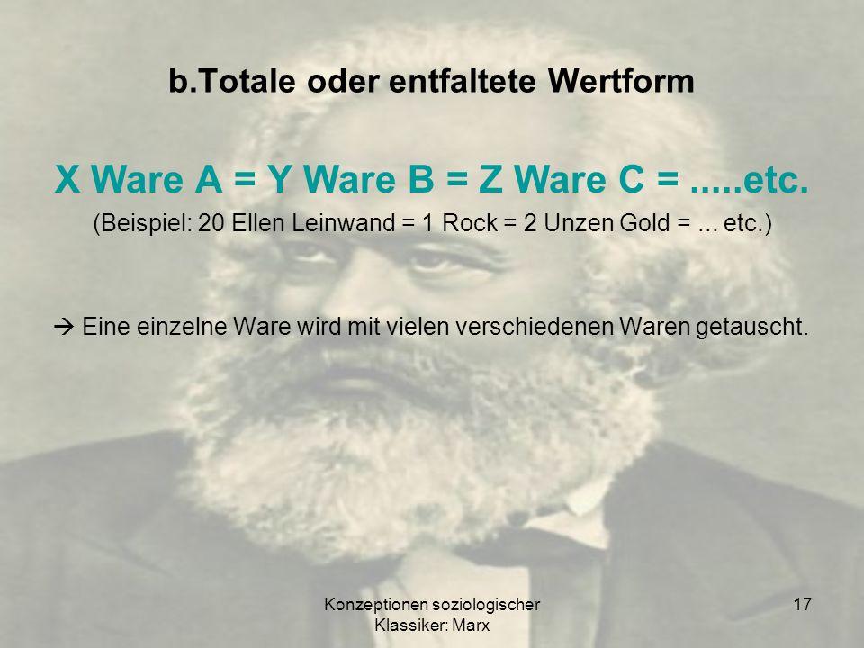 Konzeptionen soziologischer Klassiker: Marx 17 b.Totale oder entfaltete Wertform X Ware A = Y Ware B = Z Ware C =.....etc. (Beispiel: 20 Ellen Leinwan