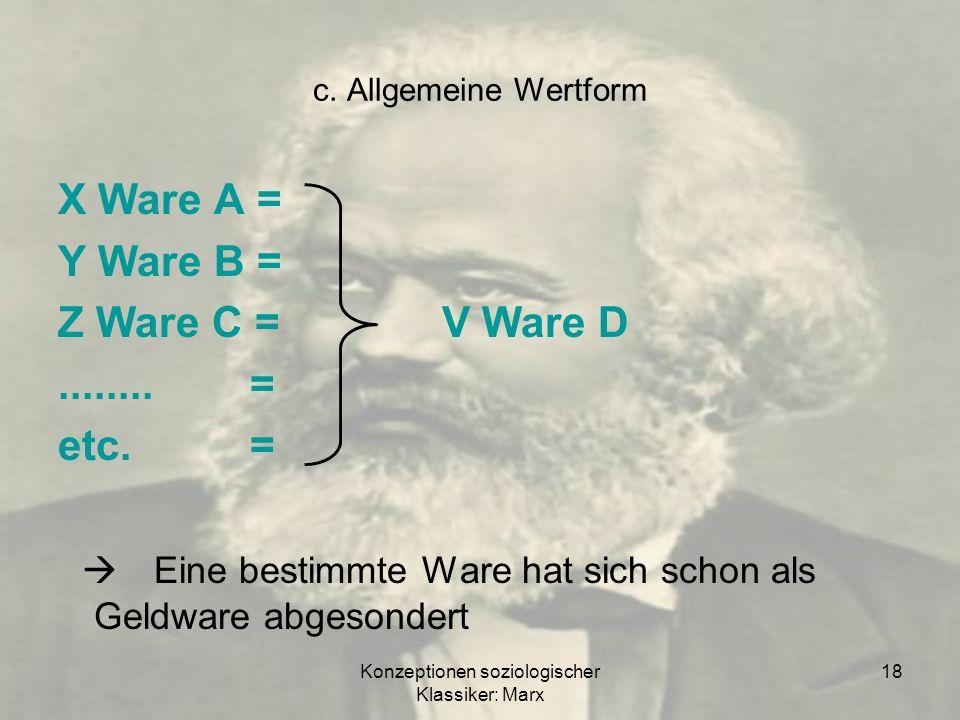 Konzeptionen soziologischer Klassiker: Marx 18 c. Allgemeine Wertform X Ware A = Y Ware B = Z Ware C =V Ware D........= etc.= Eine bestimmte Ware hat