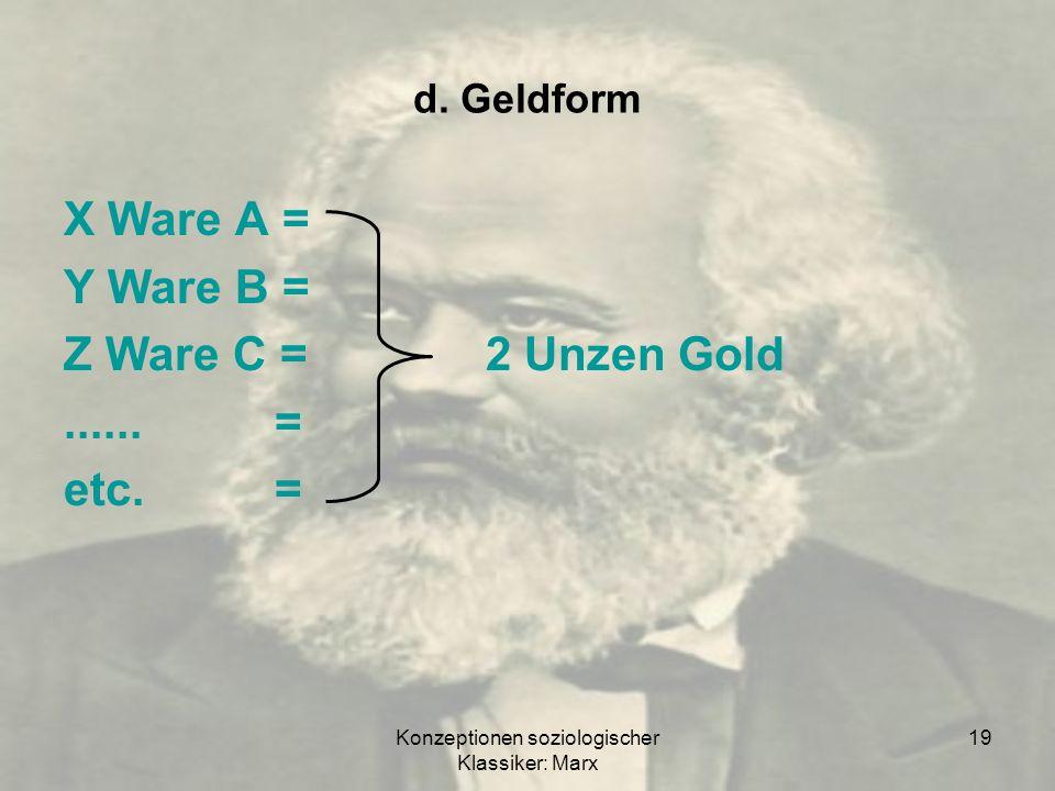 Konzeptionen soziologischer Klassiker: Marx 19 d. Geldform X Ware A = Y Ware B = Z Ware C =2 Unzen Gold......= etc.=
