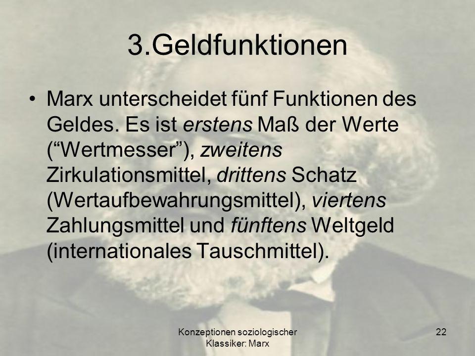 Konzeptionen soziologischer Klassiker: Marx 22 3.Geldfunktionen Marx unterscheidet fünf Funktionen des Geldes. Es ist erstens Maß der Werte (Wertmesse