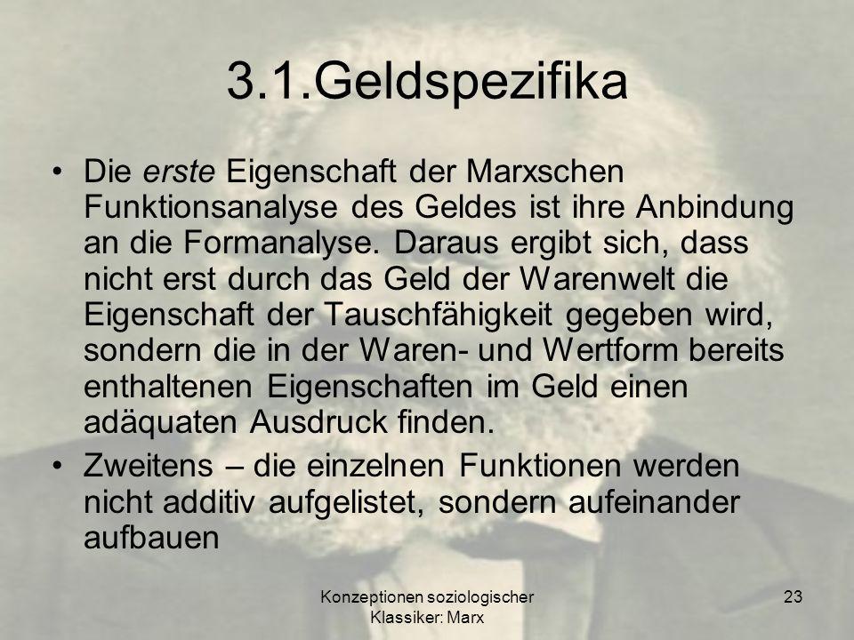 Konzeptionen soziologischer Klassiker: Marx 23 3.1.Geldspezifika Die erste Eigenschaft der Marxschen Funktionsanalyse des Geldes ist ihre Anbindung an