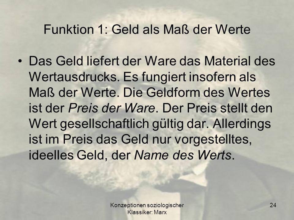 Konzeptionen soziologischer Klassiker: Marx 24 Funktion 1: Geld als Maß der Werte Das Geld liefert der Ware das Material des Wertausdrucks. Es fungier