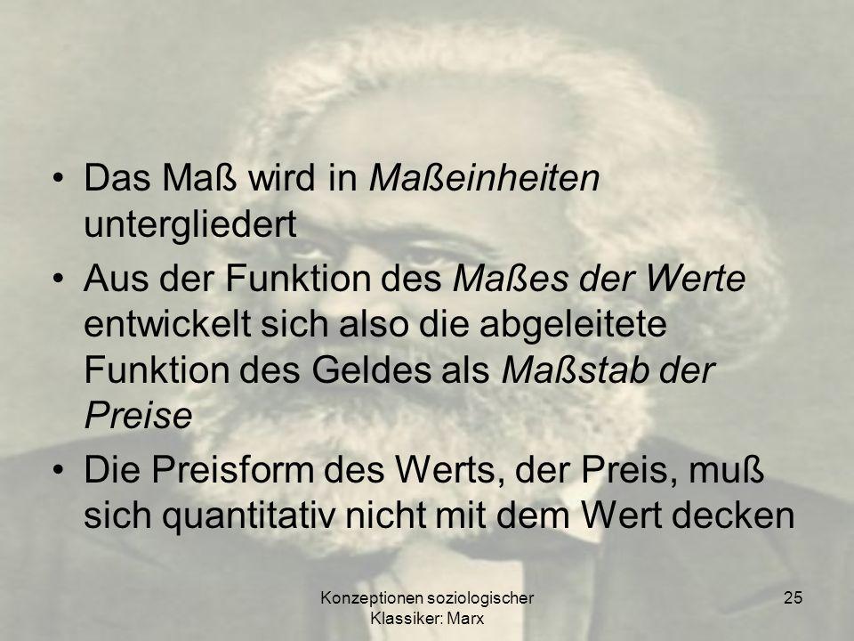Konzeptionen soziologischer Klassiker: Marx 25 Das Maß wird in Maßeinheiten untergliedert Aus der Funktion des Maßes der Werte entwickelt sich also di