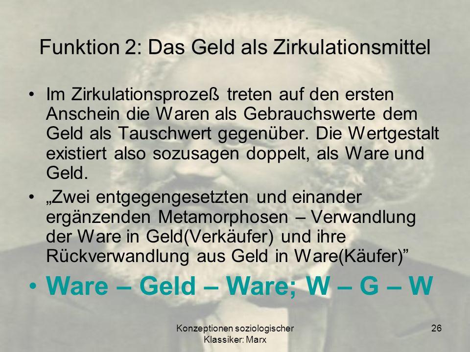 Konzeptionen soziologischer Klassiker: Marx 26 Funktion 2: Das Geld als Zirkulationsmittel Im Zirkulationsprozeß treten auf den ersten Anschein die Wa