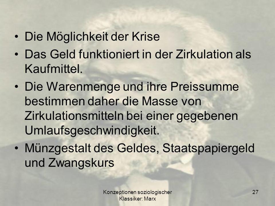 Konzeptionen soziologischer Klassiker: Marx 27 Die Möglichkeit der Krise Das Geld funktioniert in der Zirkulation als Kaufmittel. Die Warenmenge und i