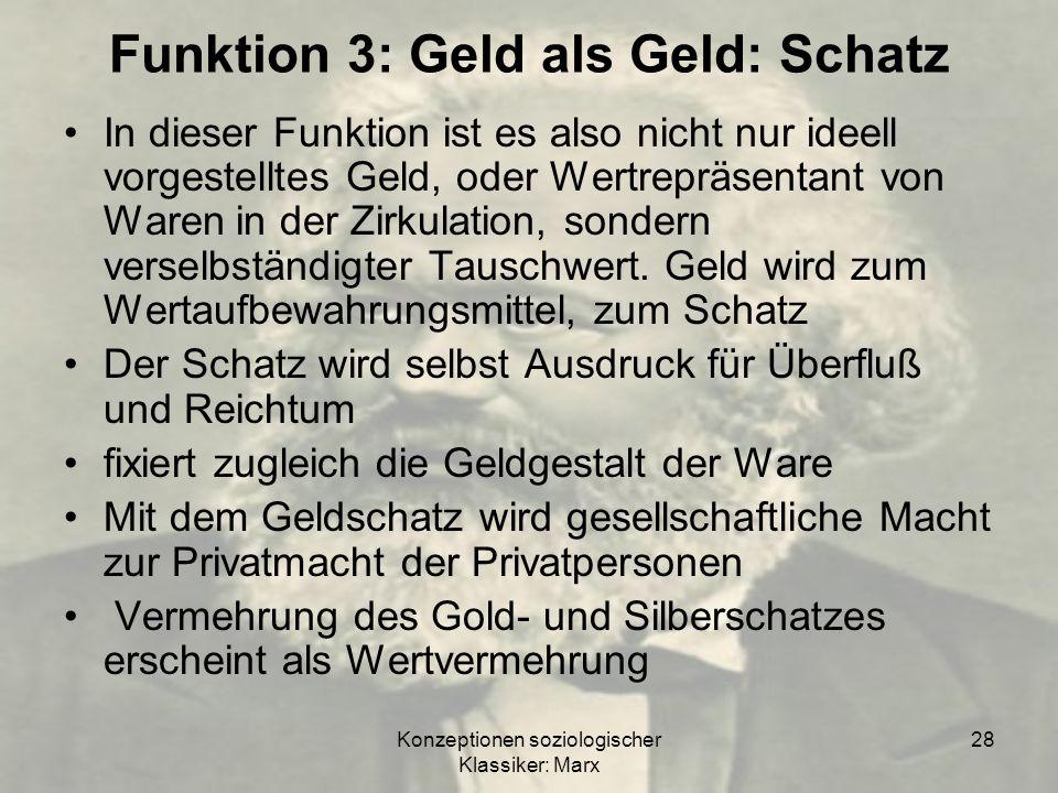 Konzeptionen soziologischer Klassiker: Marx 28 Funktion 3: Geld als Geld: Schatz In dieser Funktion ist es also nicht nur ideell vorgestelltes Geld, o