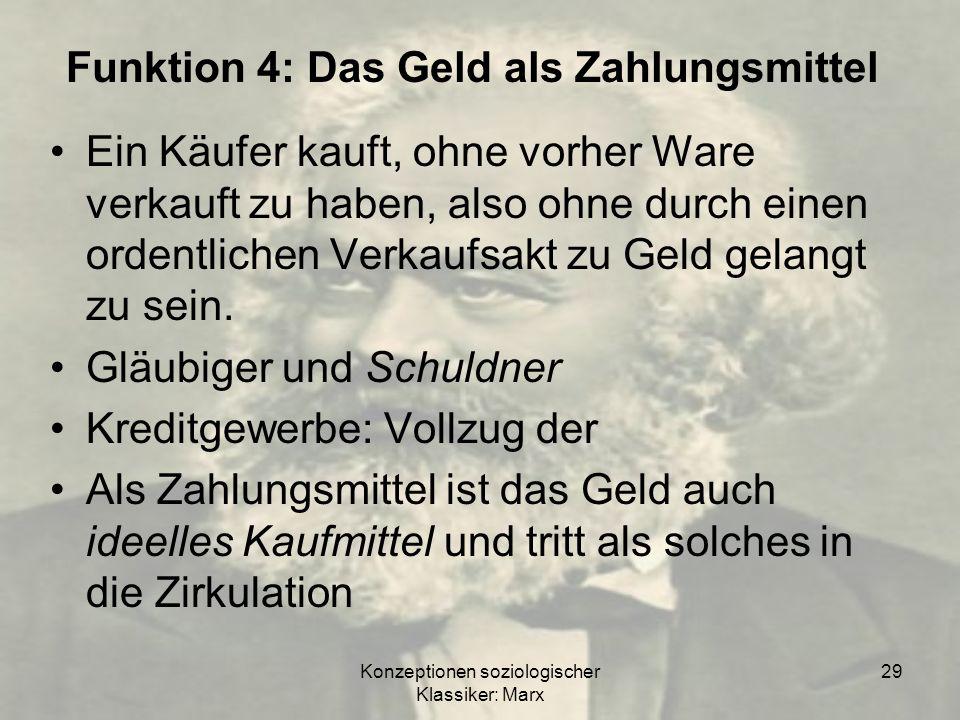 Konzeptionen soziologischer Klassiker: Marx 29 Funktion 4: Das Geld als Zahlungsmittel Ein Käufer kauft, ohne vorher Ware verkauft zu haben, also ohne