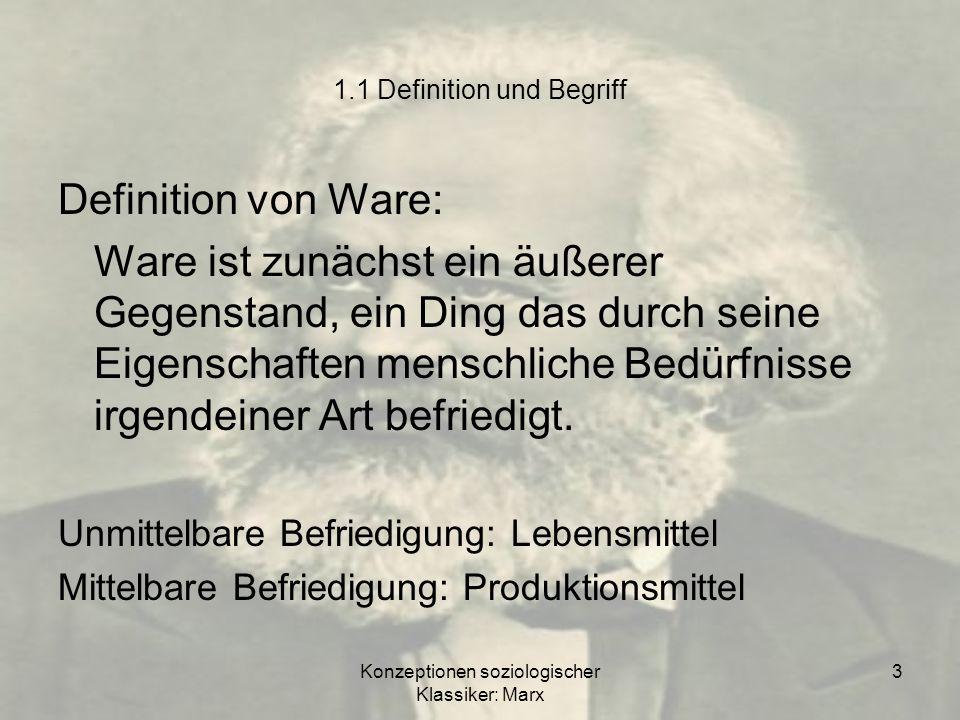 Konzeptionen soziologischer Klassiker: Marx 3 1.1 Definition und Begriff Definition von Ware: Ware ist zunächst ein äußerer Gegenstand, ein Ding das d