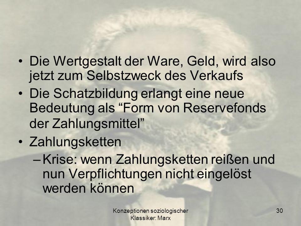 Konzeptionen soziologischer Klassiker: Marx 30 Die Wertgestalt der Ware, Geld, wird also jetzt zum Selbstzweck des Verkaufs Die Schatzbildung erlangt