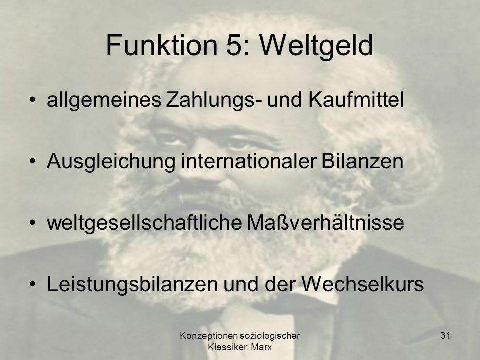 Konzeptionen soziologischer Klassiker: Marx 31 Funktion 5: Weltgeld allgemeines Zahlungs- und Kaufmittel Ausgleichung internationaler Bilanzen weltges