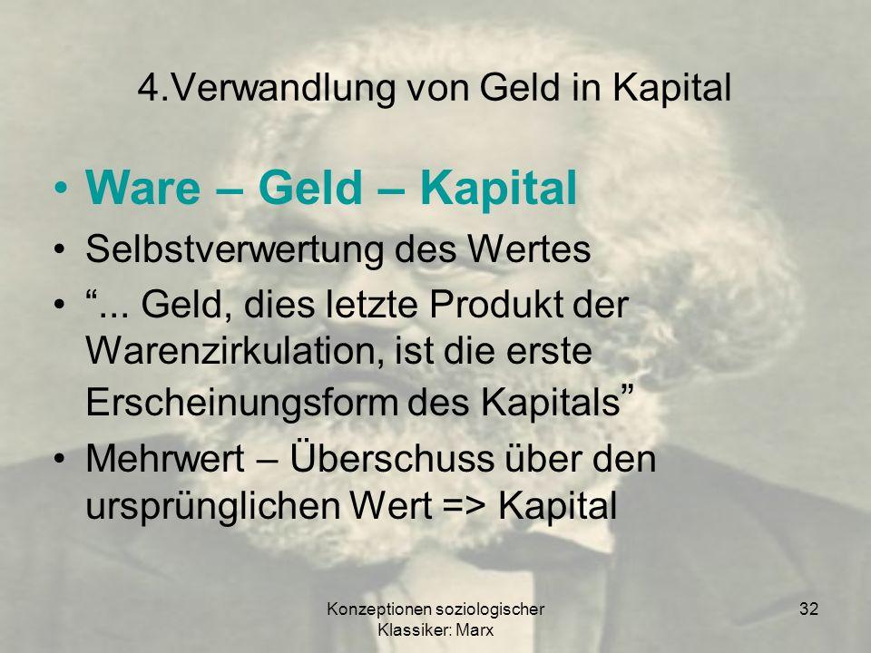 Konzeptionen soziologischer Klassiker: Marx 32 4.Verwandlung von Geld in Kapital Ware – Geld – Kapital Selbstverwertung des Wertes... Geld, dies letzt