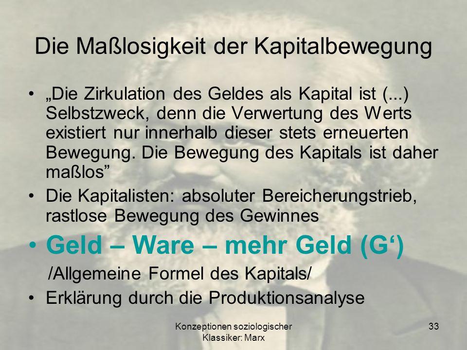 Konzeptionen soziologischer Klassiker: Marx 33 Die Maßlosigkeit der Kapitalbewegung Die Zirkulation des Geldes als Kapital ist (...) Selbstzweck, denn