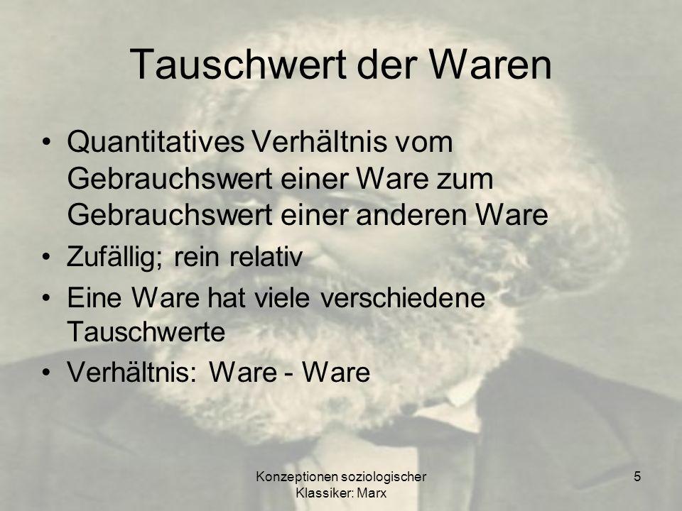 Konzeptionen soziologischer Klassiker: Marx 6 Wert einer Ware (Warenwert) Ein Gut hat nur einen Wert (Warenwert) materialisierte menschliche Arbeit Wert der Ware = Quantum an Arbeit = Arbeitsstunden Es gilt: gesellschaftliche Durchschnittsarbeitkraft = gesellschaftlich notwendige Arbeitszeit