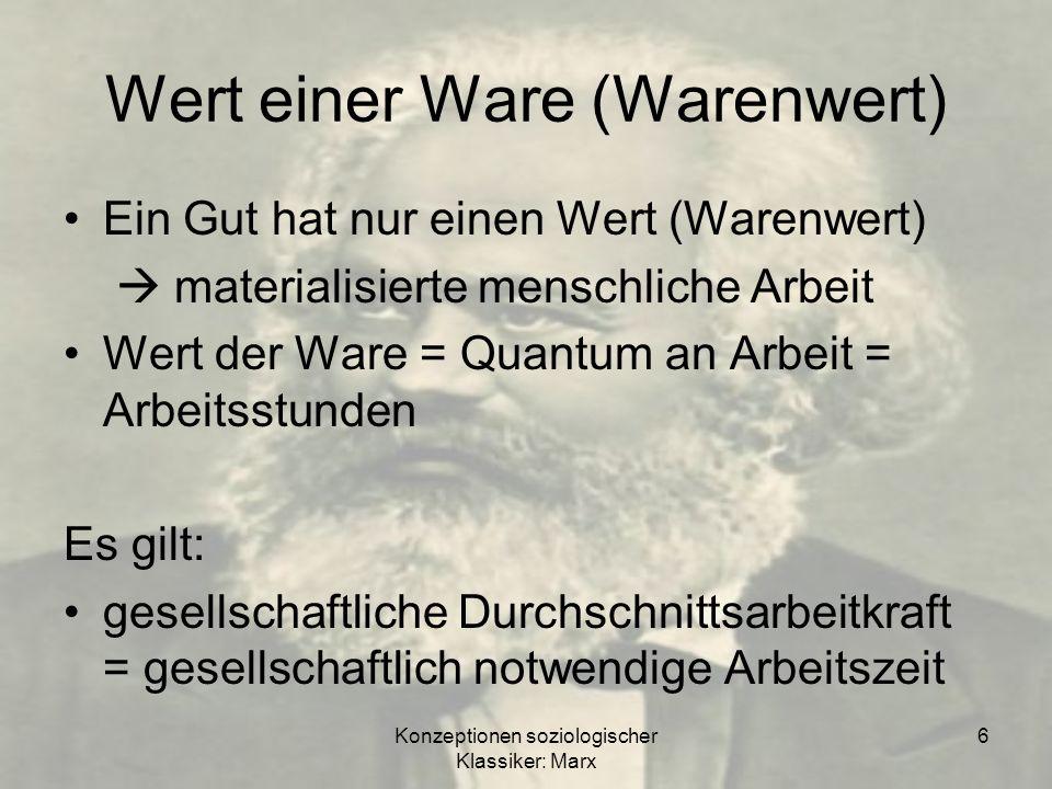 Konzeptionen soziologischer Klassiker: Marx 6 Wert einer Ware (Warenwert) Ein Gut hat nur einen Wert (Warenwert) materialisierte menschliche Arbeit We