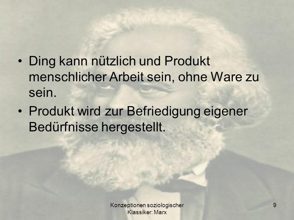 Konzeptionen soziologischer Klassiker: Marx 10 Zusammenfassung Befriedung eines menschlichen Bedürfnisses Gebrauchswert haben Warenwert enthalten für den Markt oder Verkauf produziert sein