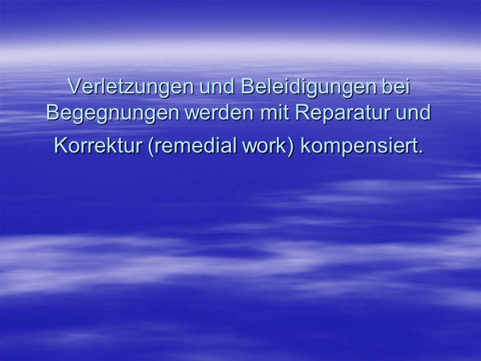 Verletzungen und Beleidigungen bei Begegnungen werden mit Reparatur und Korrektur (remedial work) kompensiert.