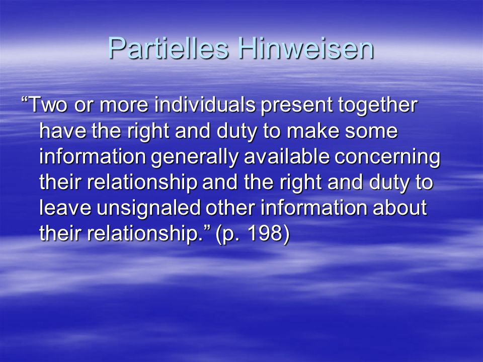 Partielles Hinweisen Two or more individuals present together have the right and duty to make some information generally available concerning their relationship and the right and duty to leave unsignaled other information about their relationship.