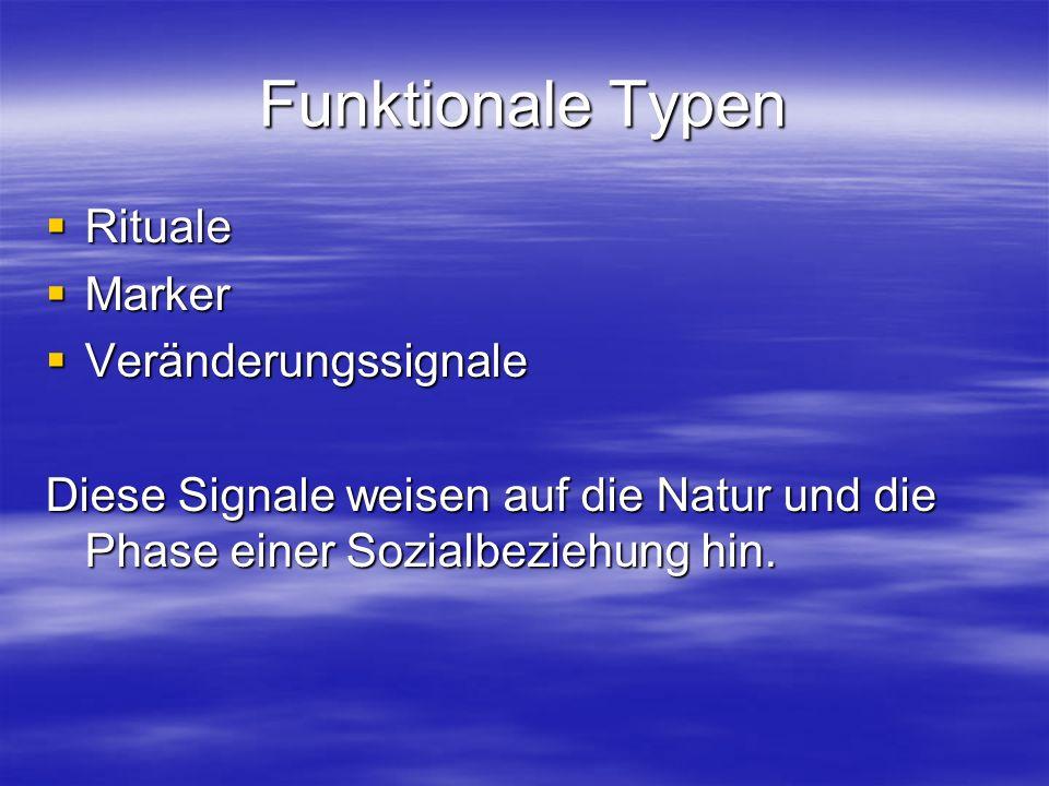 Funktionale Typen Rituale Rituale Marker Marker Veränderungssignale Veränderungssignale Diese Signale weisen auf die Natur und die Phase einer Sozialbeziehung hin.