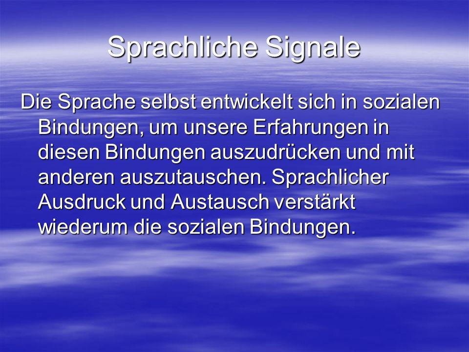 Sprachliche Signale Die Sprache selbst entwickelt sich in sozialen Bindungen, um unsere Erfahrungen in diesen Bindungen auszudrücken und mit anderen auszutauschen.
