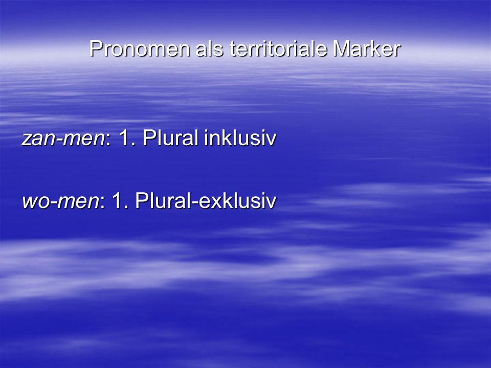 Pronomen als territoriale Marker zan-men: 1. Plural inklusiv wo-men: 1. Plural-exklusiv