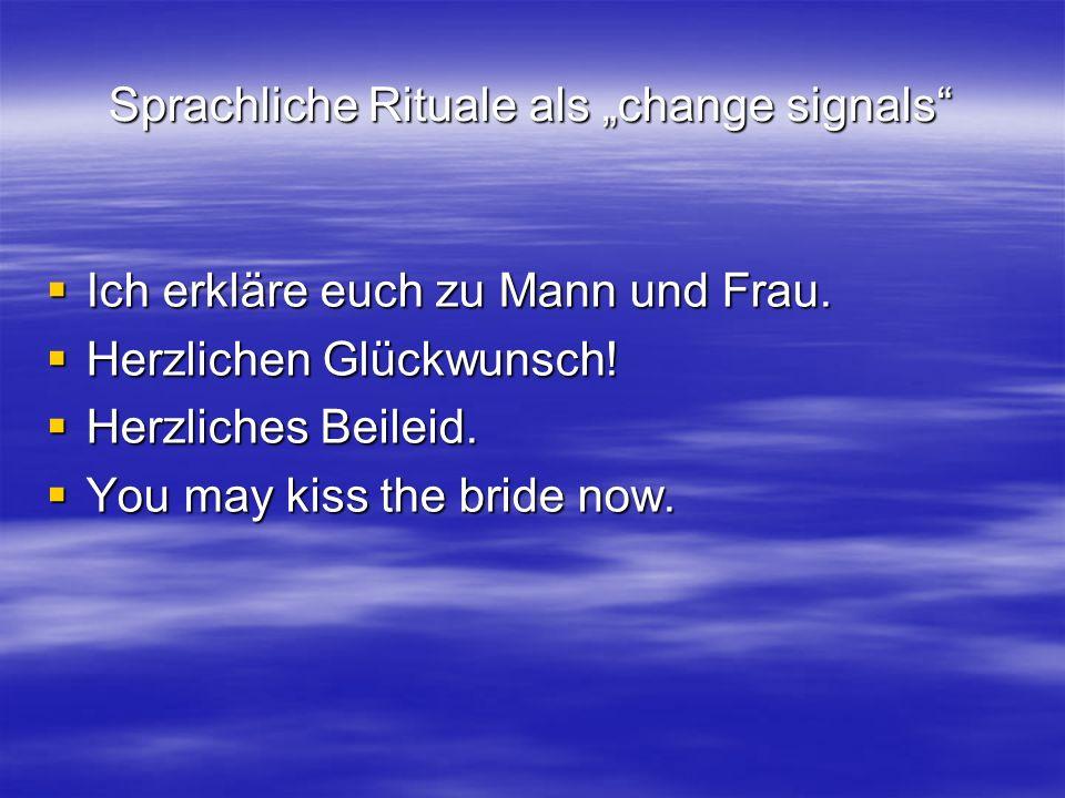 Sprachliche Rituale als change signals Ich erkläre euch zu Mann und Frau. Ich erkläre euch zu Mann und Frau. Herzlichen Glückwunsch! Herzlichen Glückw