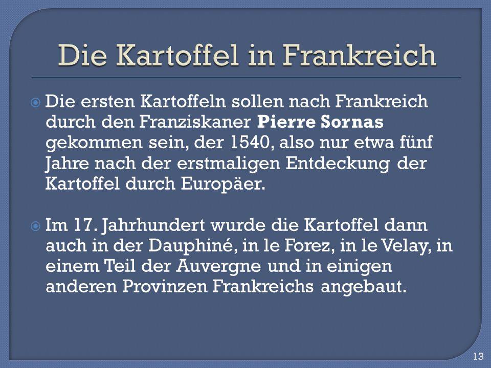 Die ersten Kartoffeln sollen nach Frankreich durch den Franziskaner Pierre Sornas gekommen sein, der 1540, also nur etwa fünf Jahre nach der erstmalig