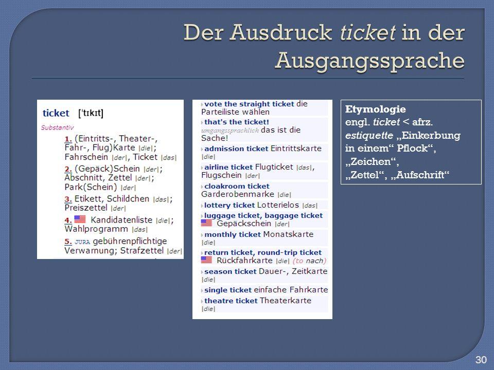 30 Etymologie engl. ticket < afrz. estiquette Einkerbung in einem Pflock, Zeichen, Zettel, Aufschrift