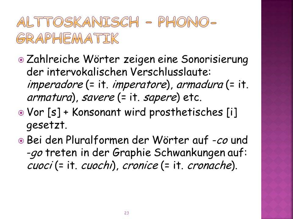 Zahlreiche Wörter zeigen eine Sonorisierung der intervokalischen Verschlusslaute: imperadore (= it.