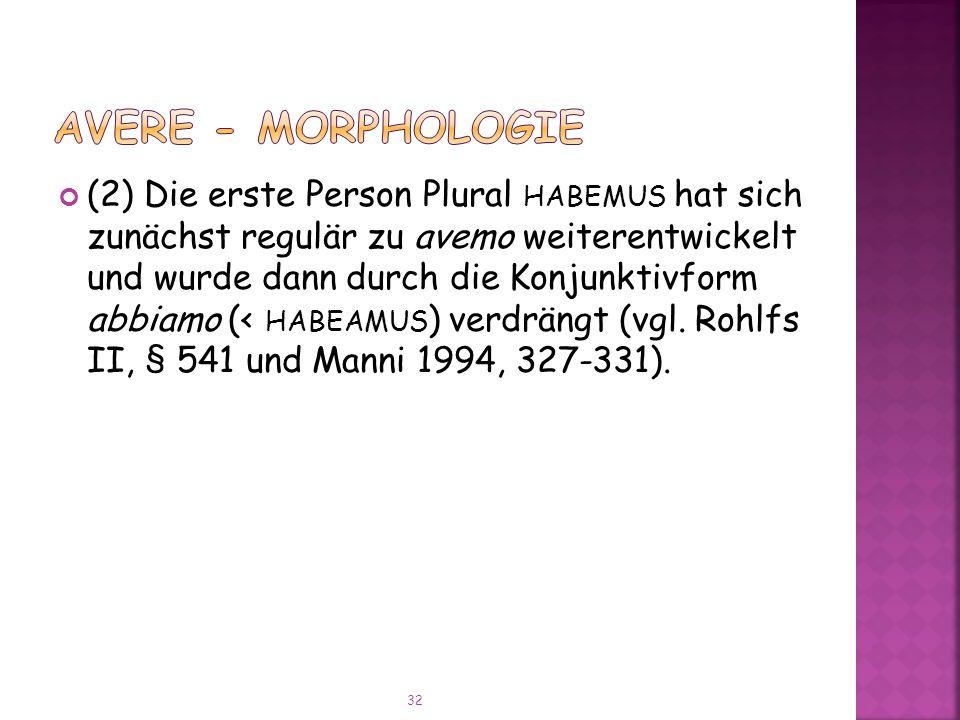 (2) Die erste Person Plural HABEMUS hat sich zunächst regulär zu avemo weiterentwickelt und wurde dann durch die Konjunktivform abbiamo (< HABEAMUS ) verdrängt (vgl.