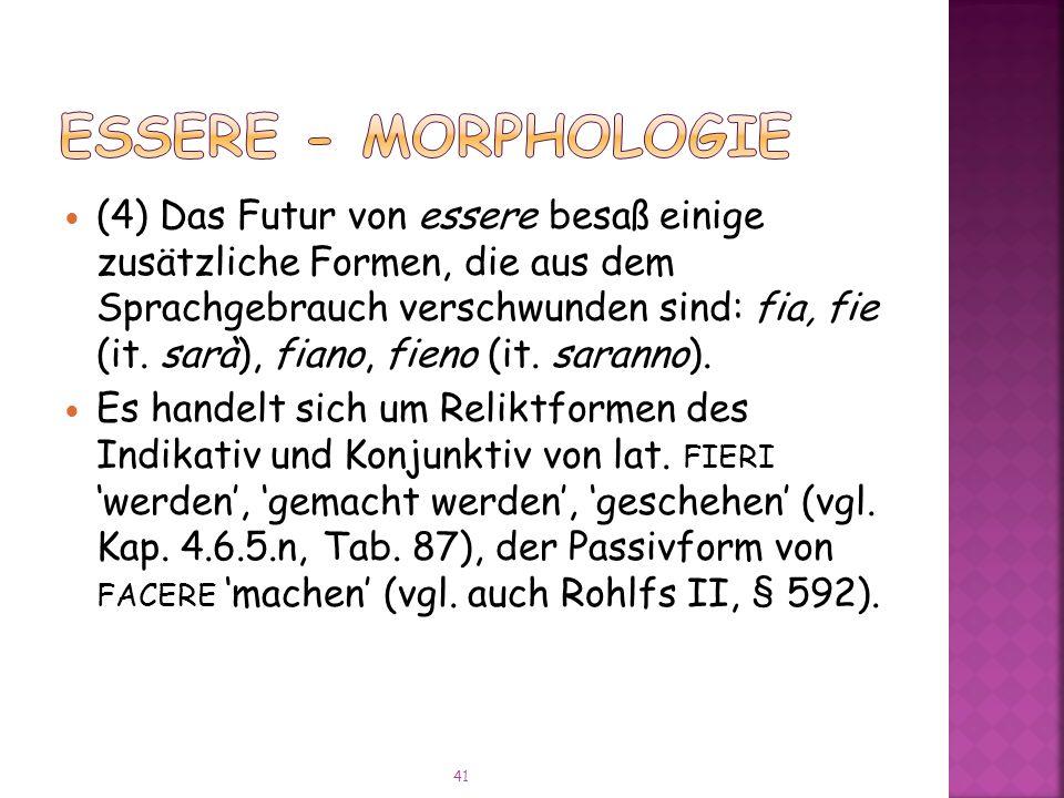 (4) Das Futur von essere besaß einige zusätzliche Formen, die aus dem Sprachgebrauch verschwunden sind: fia, fie (it.