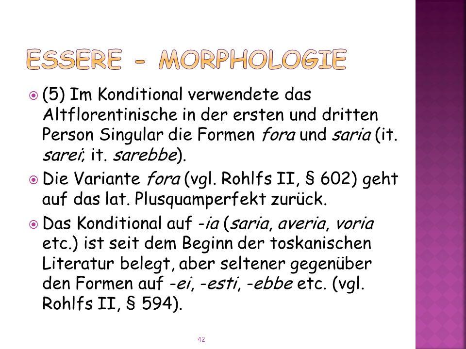 (5) Im Konditional verwendete das Altflorentinische in der ersten und dritten Person Singular die Formen fora und saria (it.
