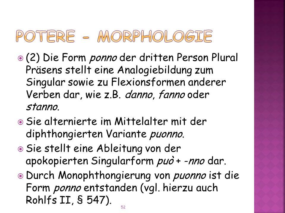 (2) Die Form ponno der dritten Person Plural Präsens stellt eine Analogiebildung zum Singular sowie zu Flexionsformen anderer Verben dar, wie z.B.