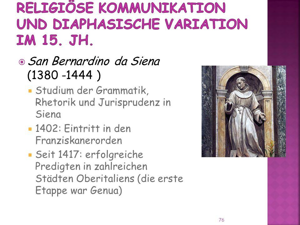 San Bernardino da Siena (1380 -1444 ) Studium der Grammatik, Rhetorik und Jurisprudenz in Siena 1402: Eintritt in den Franziskanerorden Seit 1417: erfolgreiche Predigten in zahlreichen Städten Oberitaliens (die erste Etappe war Genua) 76
