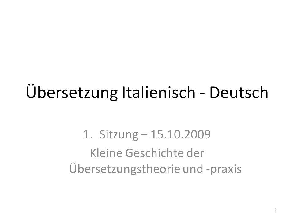 Übersetzung Italienisch - Deutsch 1.Sitzung – 15.10.2009 Kleine Geschichte der Übersetzungstheorie und -praxis 1
