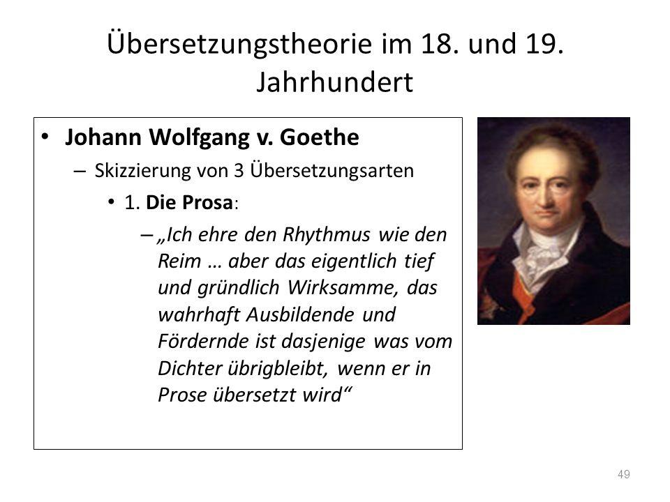 Übersetzungstheorie im 18. und 19. Jahrhundert Johann Wolfgang v. Goethe – Skizzierung von 3 Übersetzungsarten 1. Die Prosa : – Ich ehre den Rhythmus