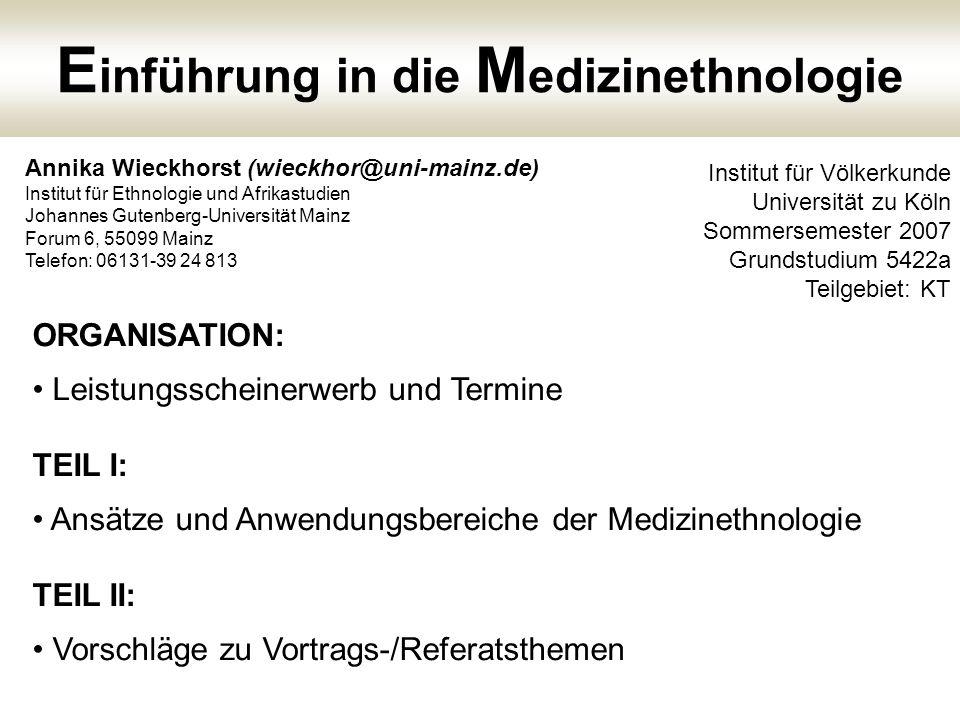 ORGANISATION: Leistungsscheinerwerb und Termine TEIL I: Ansätze und Anwendungsbereiche der Medizinethnologie TEIL II: Vorschläge zu Vortrags-/Referats