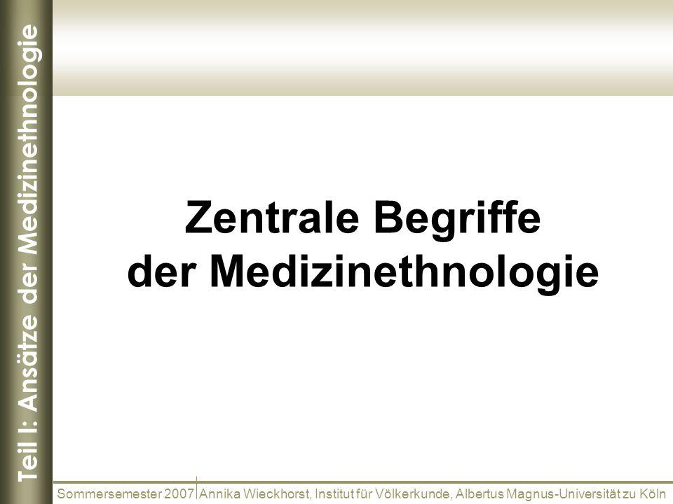 Teil I: Ansätze der Medizinethnologie Zentrale Begriffe der Medizinethnologie Sommersemester 2007 Annika Wieckhorst, Institut für Völkerkunde, Albertu