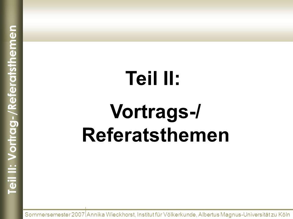 Teil II: Vortrag-/Referatsthemen Sommersemester 2007 Annika Wieckhorst, Institut für Völkerkunde, Albertus Magnus-Universität zu Köln Teil II: Vortrag