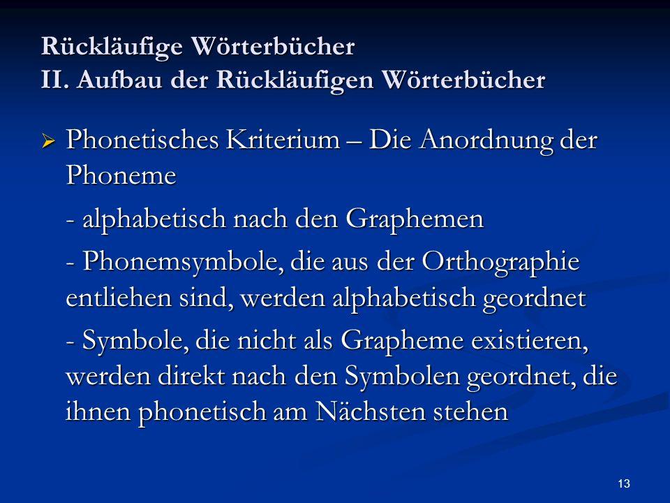 13 Rückläufige Wörterbücher II. Aufbau der Rückläufigen Wörterbücher Phonetisches Kriterium – Die Anordnung der Phoneme Phonetisches Kriterium – Die A