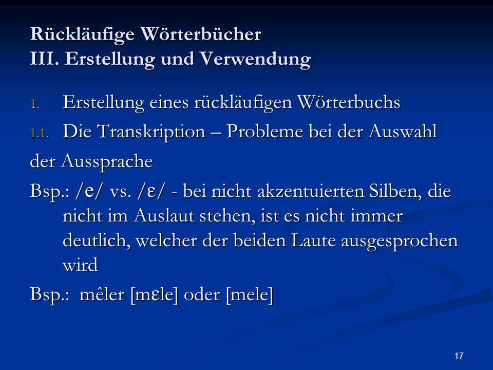 17 Rückläufige Wörterbücher III. Erstellung und Verwendung 1. Erstellung eines rückläufigen Wörterbuchs 1.1. Die Transkription – Probleme bei der Ausw