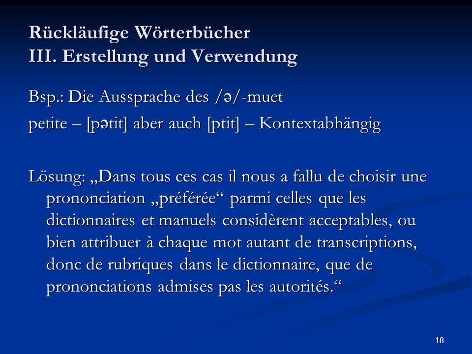 18 Rückläufige Wörterbücher III. Erstellung und Verwendung Bsp.: Die Aussprache des / /-muet petite – [p tit] aber auch [ptit] – Kontextabhängig Lösun