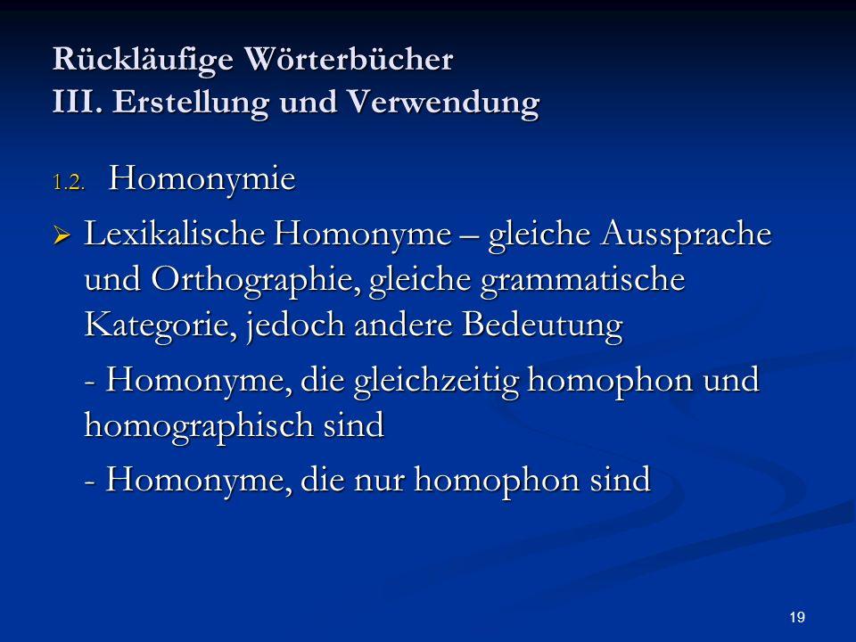 19 Rückläufige Wörterbücher III. Erstellung und Verwendung 1.2. Homonymie Lexikalische Homonyme – gleiche Aussprache und Orthographie, gleiche grammat