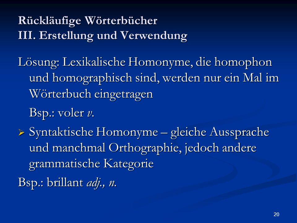 20 Rückläufige Wörterbücher III. Erstellung und Verwendung Lösung: Lexikalische Homonyme, die homophon und homographisch sind, werden nur ein Mal im W