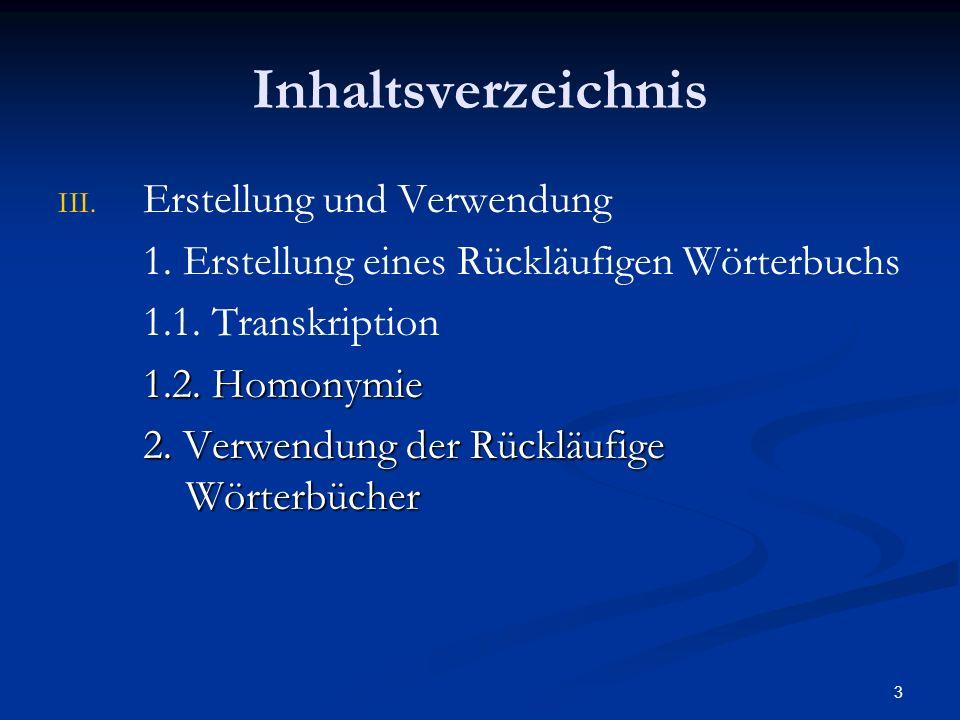 3 Inhaltsverzeichnis III. III. Erstellung und Verwendung 1. Erstellung eines Rückläufigen Wörterbuchs 1.1. Transkription 1.2. Homonymie 2. Verwendung