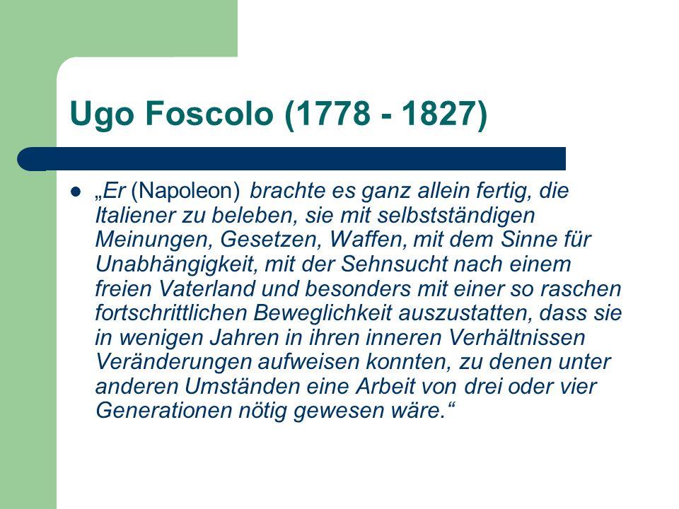 Ugo Foscolo (1778 - 1827) Er (Napoleon) brachte es ganz allein fertig, die Italiener zu beleben, sie mit selbstständigen Meinungen, Gesetzen, Waffen, mit dem Sinne für Unabhängigkeit, mit der Sehnsucht nach einem freien Vaterland und besonders mit einer so raschen fortschrittlichen Beweglichkeit auszustatten, dass sie in wenigen Jahren in ihren inneren Verhältnissen Veränderungen aufweisen konnten, zu denen unter anderen Umständen eine Arbeit von drei oder vier Generationen nötig gewesen wäre.