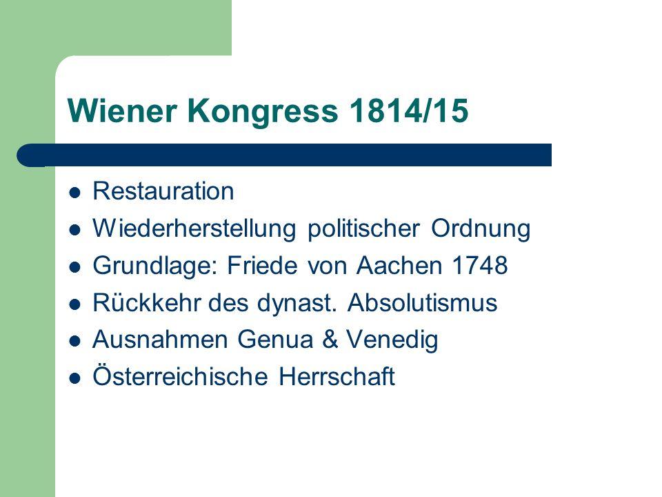 Wiener Kongress 1814/15 Restauration Wiederherstellung politischer Ordnung Grundlage: Friede von Aachen 1748 Rückkehr des dynast. Absolutismus Ausnahm